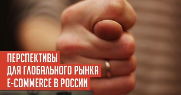 ПЕРСПЕКТИВЫ ДЛЯ ГЛОБАЛЬНОГО РЫНКА E-COMMERCE В РОССИИ