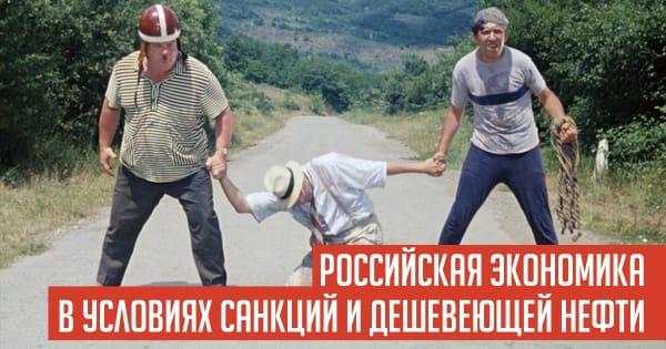 РОССИЙСКАЯ ЭКОНОМИКА В УСЛОВИЯХ САНКЦИЙ И ДЕШЕВЕЮЩЕЙ НЕФТИ